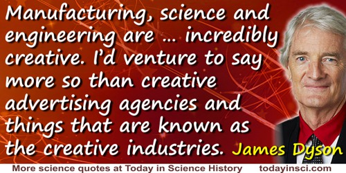 James Dyson quote: [M]anufacturing, science and engineering are … incredibly creative. I'd venture to say more so than creative