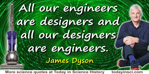 James Dyson quote: All our engineers are designers and all our designers are engineers.