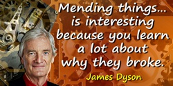 James Dyson quote: [In my home workshop,] generally I'm mending things, which is interesting because you learn a lot about why t