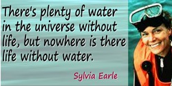 Sylvia A. Earle quote: There's plenty of water in the universe without life, but nowhere is there life without water.