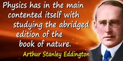 Arthur Stanley Eddington quote: Physics has in the main contented itself with studying the abridged edition of the book of natur