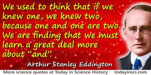 Arthur Stanley Eddington quote: We used to think that if we knew one, we knew two, because one and one are two. We are finding t