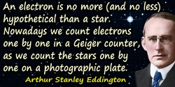 Arthur Stanley Eddington quote: An electron is no more (and no less) hypothetical than a star. Nowadays we count electrons one b