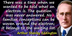 Arthur Stanley Eddington quote: There was a time when we wanted to be told what an electron is. The question was never answered.