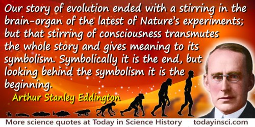 Arthur Stanley Eddington quote: Our story of evolution ended with a stirring in the brain-organ of the latest of Nature's experi