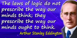 Arthur Stanley Eddington quote: The laws of logic do not prescribe the way our minds think; they prescribe the way our minds oug