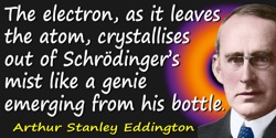 Arthur Stanley Eddington quote: The electron, as it leaves the atom, crystallises out of Schrödinger's mist like a genie emergin