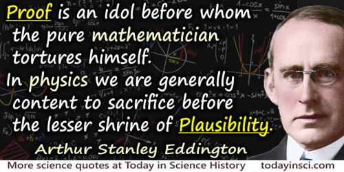 Arthur Stanley Eddington quote: Proof is an idol before whom the pure mathematician tortures himself. In physics we are generall
