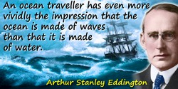 Arthur Stanley Eddington quote: An ocean traveller has even more vividly the impression that the ocean is made of waves than tha