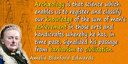 Amelia Blanford Edwards quote: Were I asked to define it, I should reply that archæology is that science which enables us to reg