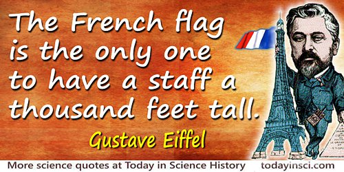 Gustave Eiffel quote: The French flag is the only one to have a staff a thousand feet tall.