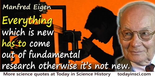 Manfred Eigen quote: Everything which is new has to come out of fundamental research otherwise it's not new.