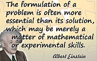 Albert Einstein quote The formulation of a problem is often far more essential than its solution