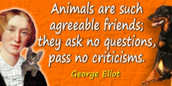 George Eliot quote: Animals are such agreeable friends; they ask no questions, pass no criticisms.