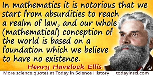 Havelock Ellis quote: In mathematics it is notorious that we start from absurdities to reach a realm of law, and our whole (math