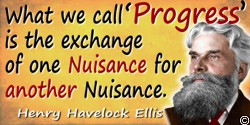 "Havelock Ellis quote: What we call ""Progress"" is the exchange of one Nuisance for another Nuisance."