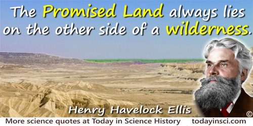 Havelock Ellis quote: The Promised Land always lies on the other side of a wilderness.