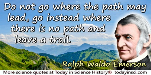 Ralph Waldo Emerson quote: Do not go where the path may lead, go instead where there is no path and leave a trail.