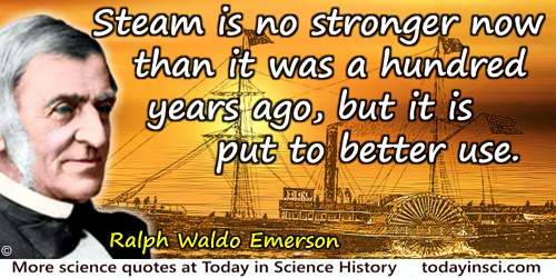 Ralph Waldo Emerson quote: Steam is no stronger now than it was a hundred years ago, but it is put to better use.