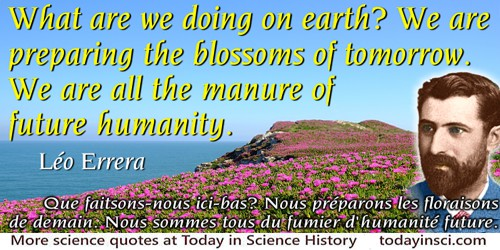 Léo Errera quote: What are we doing on earth? We are preparing the blossoms of tomorrow. We are all the manure of future humanit