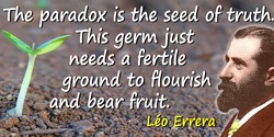 Léo Errera quote: The paradox is the seed of truth. This germ just needs a fertile ground to flourish and bear fruit.