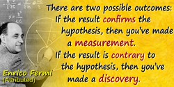 Enrico Fermi quote: There are two possible outcomes: If the result confirms the hypothesis, then you've made a measurement. If t