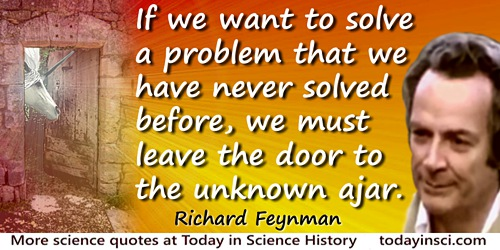 Richard P. Feynman quote: If we want to solve a problem that we have never solved before, we must leave the door to the unknown