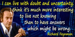 Richard P. Feynman quote: I can live with doubt and uncertainty. I think it's much more interesting to live not knowing than to