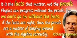 Richard P. Feynman quote: It is the facts that matter, not the proofs. Physics can progress without the proofs, but we can't go