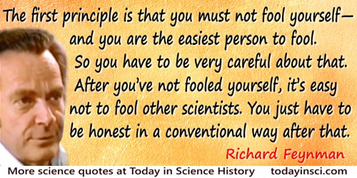 Richard P. Feynman quote: The first principle is that you must not fool yourself—and you are the easiest person to fool. So you