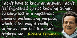 Richard P. Feynman quote: But I don't have to know an answer. I don't feel frightened by not knowing things, by being lost in a