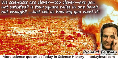 Richard P. Feynman quote: We scientists are clever�too clever�are you not satisfied? Is four square miles in one bomb not enough