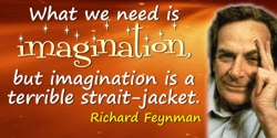 Richard P. Feynman quote: What we need is imagination, but imagination is a terrible strait-jacket.