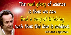 Richard P. Feynman quote: But the real glory of science is that we can find a way of thinking such that the law is evident