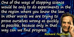Richard P. Feynman quote: One of the ways of stopping science would be only to do experiments in the region where you know the l