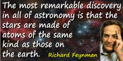 Richard P. Feynman quote: The most remarkable discovery in all of astronomy is that the stars are made of atoms of the same kind