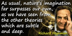Richard P. Feynman quote: As usual, nature's imagination far surpasses our own, as we have seen from the other theories which ar