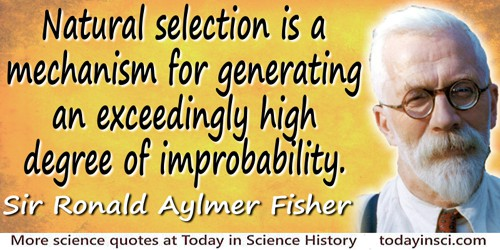 Ronald Aylmer Fisher quote Natural selection is a mechanism for…improbability.