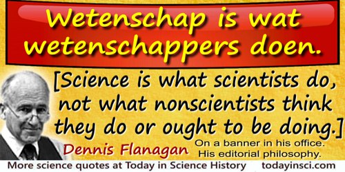 Dennis Flanagan quote: Science is what scientists do, not what nonscientists think they do or ought to be doing.Wetenschap is wa