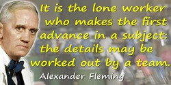 Alexander Fleming quote: It is the lone worker who makes the first advance in a subject: the details may be worked out by a team