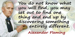 Alexander Fleming quote: You do not know what you will find, you may set out to find one thing and end up by discovering somethi