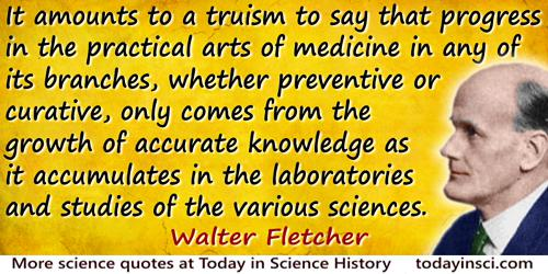 Walter Fletcher quote: It amounts to a truism to say that progress in the practical arts of medicine in any of its branches, whe