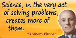 Abraham Flexner quote: Science, in the very act of solving problems, creates more of them.