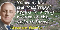 Abraham Flexner quote: Science, like the Mississippi, begins in a tiny rivulet in the distant forest.