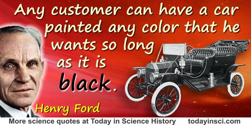 Henry Ford quote: Any customer can have a car painted any color that he wants so long as it is black.