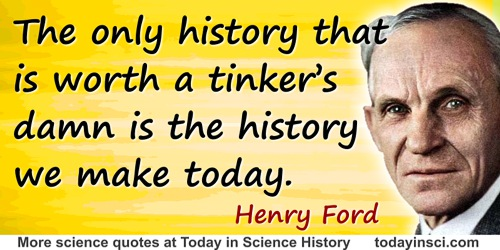 Henry Ford quote: History is more or less bunk. It's tradition. We want to live in the present and the only history that is wort