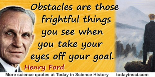 Henry Ford quote: Obstacles are those frightful things you see when you take your eyes off your goal.