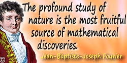 Jean-Baptiste-Joseph Fourier quote: The deep study of nature is the most fruitful source of mathematical discoveries. By offerin