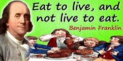 Benjamin Franklin quote: Eat to live, and not live to eat.