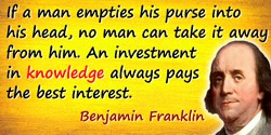 Benjamin Franklin quote: If a man empties his purse into his head, no man can take it away from him. An investment in knowledge
